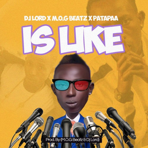 Download: DJ Lord ft M.O.G Beatz X Patapaa – Is Like